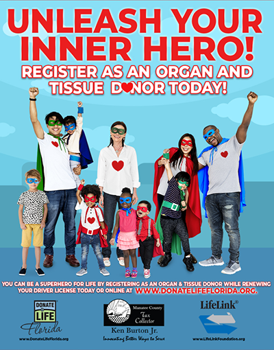 Unleash your inner hero! Register as an organ and tissue donor today. You can be a superhero for life by registering as an organ and tissue donor while renewing your driver license today or online at www.donatelifeflorida.org